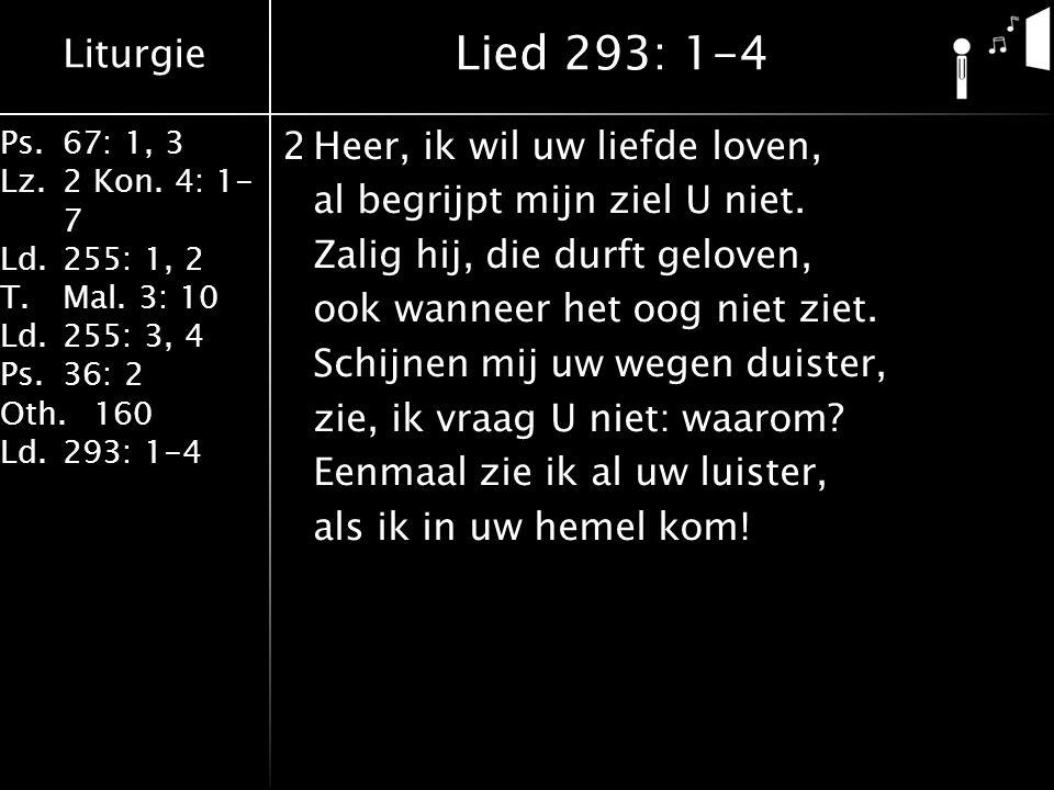 Liturgie Ps.67: 1, 3 Lz.2 Kon. 4: 1- 7 Ld.255: 1, 2 T.Mal. 3: 10 Ld.255: 3, 4 Ps.36: 2 Oth.160 Ld.293: 1-4 2Heer, ik wil uw liefde loven, al begrijpt