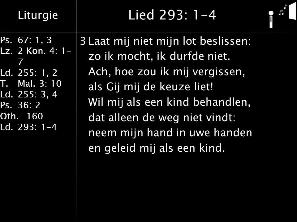 Liturgie Ps.67: 1, 3 Lz.2 Kon. 4: 1- 7 Ld.255: 1, 2 T.Mal. 3: 10 Ld.255: 3, 4 Ps.36: 2 Oth.160 Ld.293: 1-4 3Laat mij niet mijn lot beslissen: zo ik mo