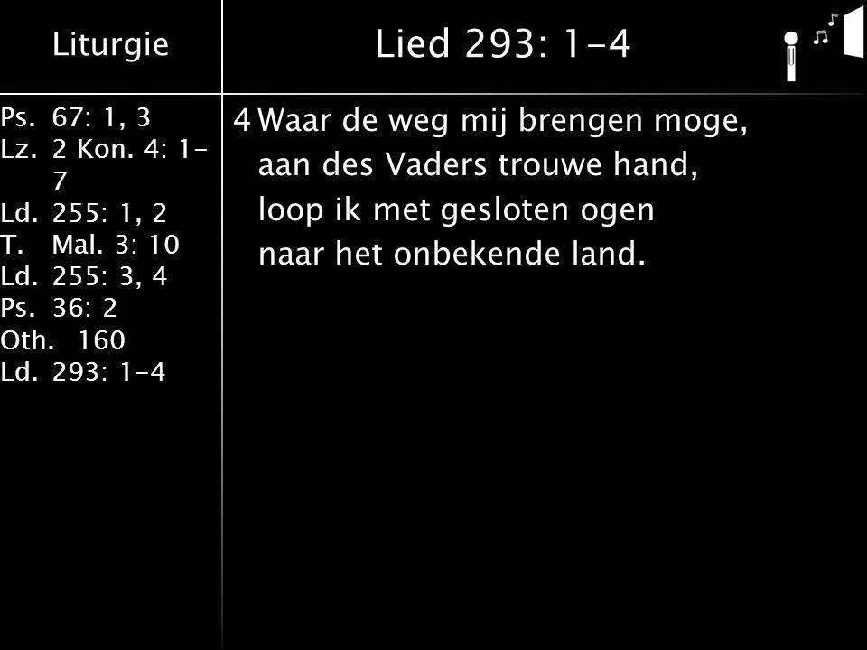 Liturgie Ps.67: 1, 3 Lz.2 Kon. 4: 1- 7 Ld.255: 1, 2 T.Mal. 3: 10 Ld.255: 3, 4 Ps.36: 2 Oth.160 Ld.293: 1-4 4Waar de weg mij brengen moge, aan des Vade