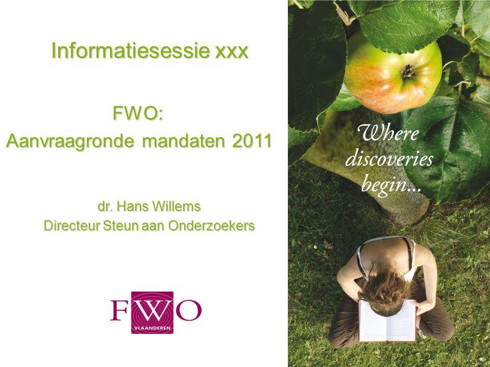 1 Informatiesessie xxx FWO: Aanvraagronde mandaten 2011 dr. Hans Willems Directeur Steun aan Onderzoekers