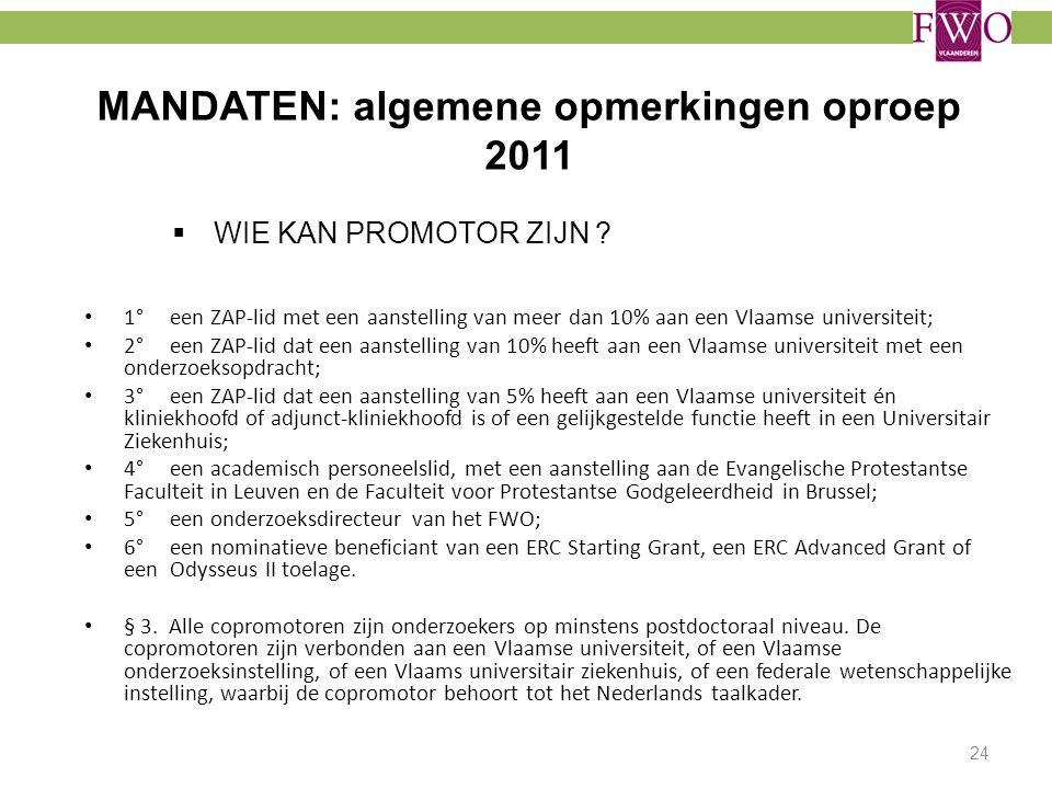 MANDATEN: algemene opmerkingen oproep 2011  WIE KAN PROMOTOR ZIJN ? 1° een ZAP-lid met een aanstelling van meer dan 10% aan een Vlaamse universiteit;
