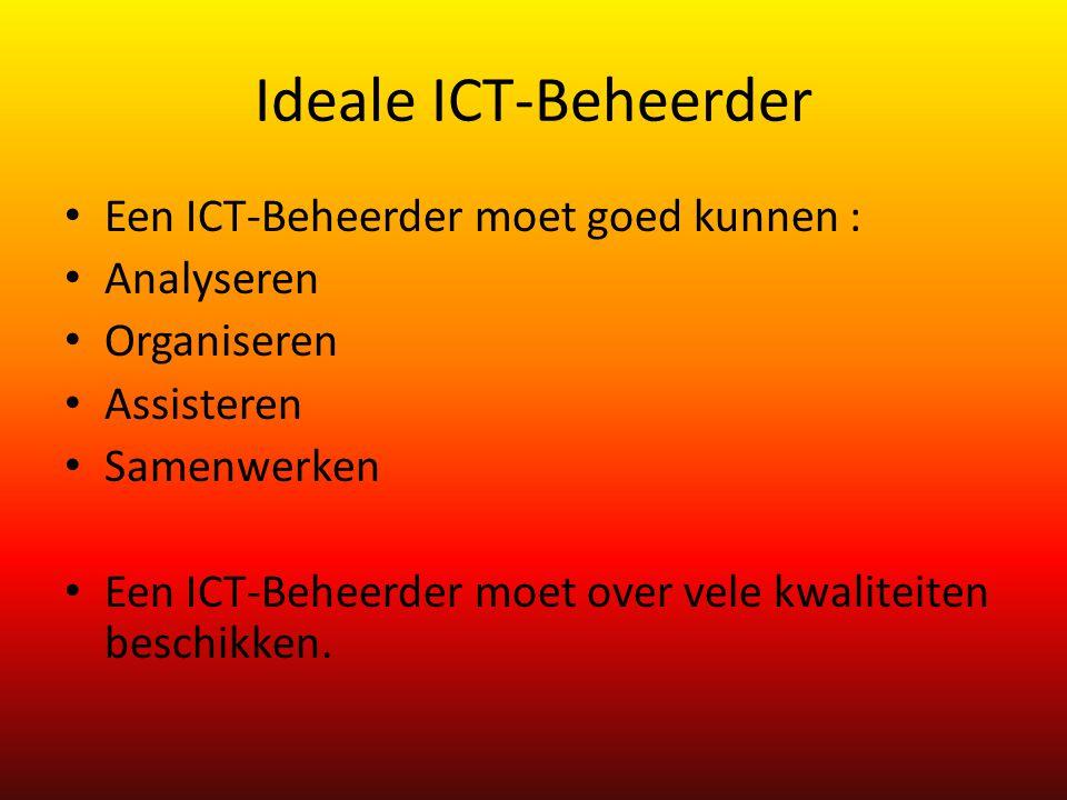 Ideale ICT-Beheerder Een ICT-Beheerder moet goed kunnen : Analyseren Organiseren Assisteren Samenwerken Een ICT-Beheerder moet over vele kwaliteiten beschikken.