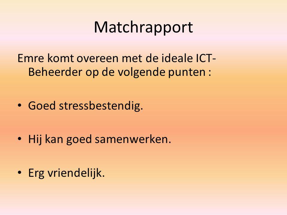 Matchrapport Emre komt overeen met de ideale ICT- Beheerder op de volgende punten : Goed stressbestendig. Hij kan goed samenwerken. Erg vriendelijk.