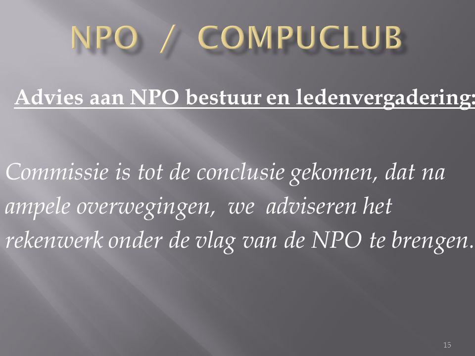15 Advies aan NPO bestuur en ledenvergadering: Commissie is tot de conclusie gekomen, dat na ampele overwegingen, we adviseren het rekenwerk onder de vlag van de NPO te brengen.