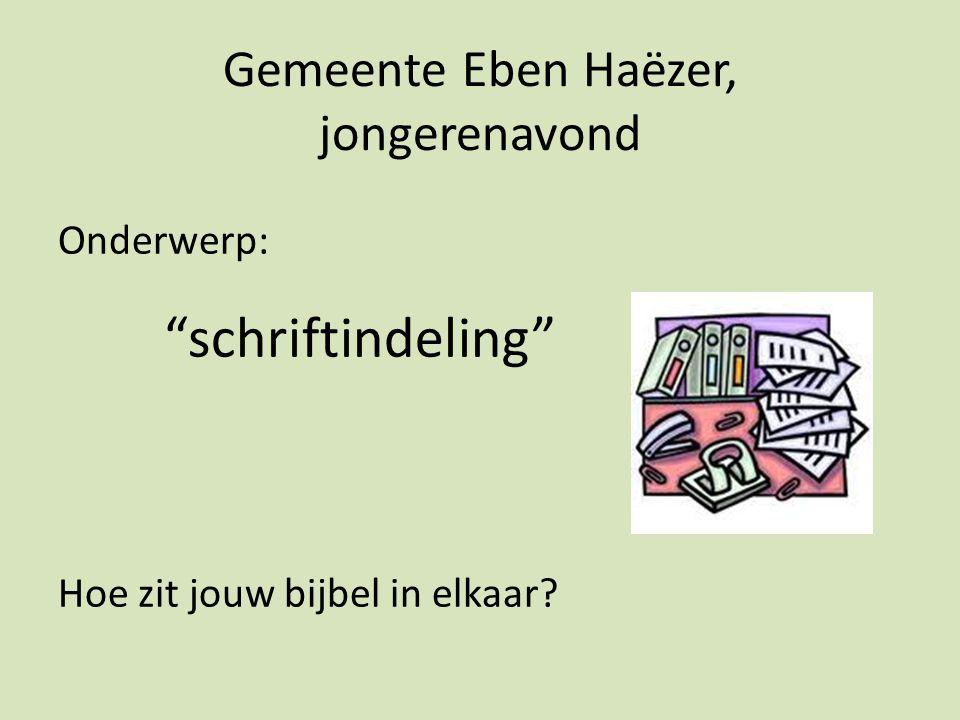 Gemeente Eben Haëzer, jongerenavond Onderwerp: schriftindeling Hoe zit jouw bijbel in elkaar?