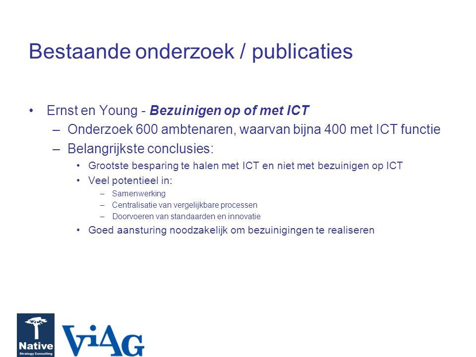 Bestaande onderzoek / publicaties Ernst en Young - Bezuinigen op of met ICT –Onderzoek 600 ambtenaren, waarvan bijna 400 met ICT functie –Belangrijkste conclusies: Grootste besparing te halen met ICT en niet met bezuinigen op ICT Veel potentieel in: –Samenwerking –Centralisatie van vergelijkbare processen –Doorvoeren van standaarden en innovatie Goed aansturing noodzakelijk om bezuinigingen te realiseren