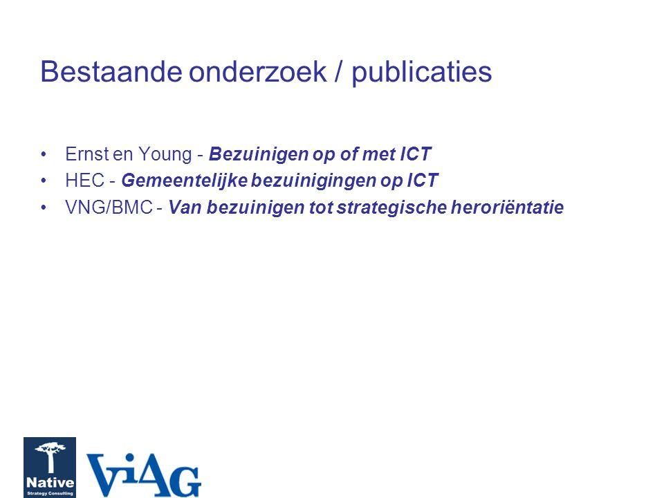 Bestaande onderzoek / publicaties Ernst en Young - Bezuinigen op of met ICT HEC - Gemeentelijke bezuinigingen op ICT VNG/BMC - Van bezuinigen tot stra
