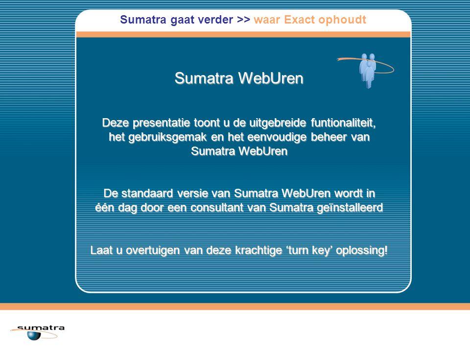Sumatra WebUren Deze presentatie toont u de uitgebreide funtionaliteit, het gebruiksgemak en het eenvoudige beheer van Sumatra WebUren De standaard versie van Sumatra WebUren wordt in één dag door een consultant van Sumatra geïnstalleerd Laat u overtuigen van deze krachtige 'turn key' oplossing.