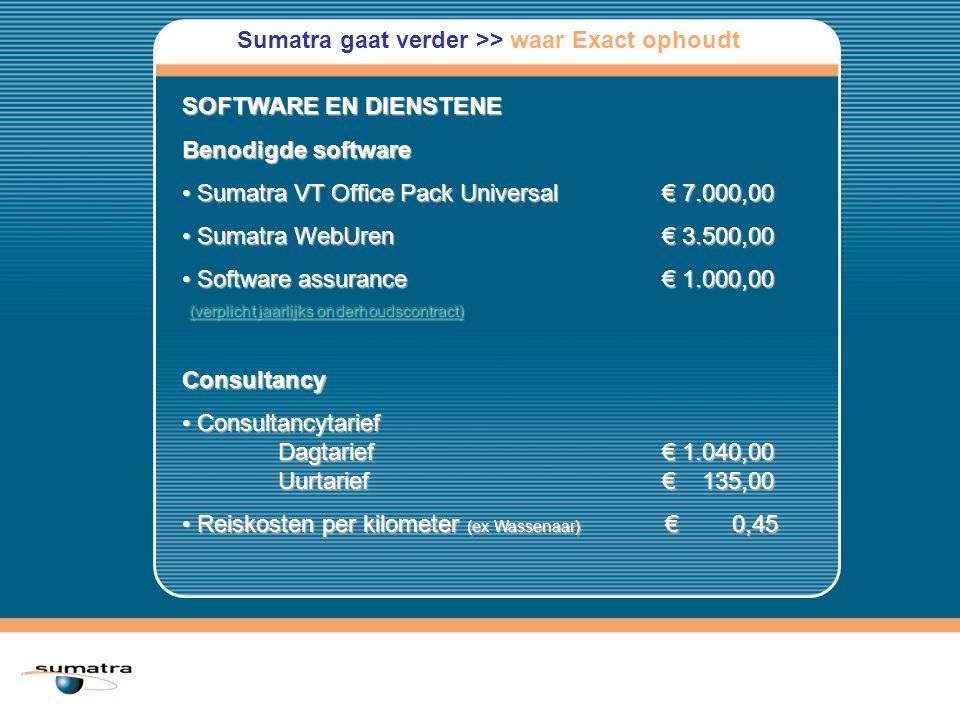 Sumatra gaat verder >> waar Exact ophoudt SOFTWARE EN DIENSTENE Benodigde software Sumatra VT Office Pack Universal€ 7.000,00 Sumatra VT Office Pack Universal€ 7.000,00 Sumatra WebUren€ 3.500,00 Sumatra WebUren€ 3.500,00 Software assurance€ 1.000,00 (verplicht jaarlijks onderhoudscontract) Software assurance€ 1.000,00 (verplicht jaarlijks onderhoudscontract) (verplicht jaarlijks onderhoudscontract) (verplicht jaarlijks onderhoudscontract)Consultancy Consultancytarief Dagtarief € 1.040,00 Uurtarief € 135,00 Consultancytarief Dagtarief € 1.040,00 Uurtarief € 135,00 Reiskosten per kilometer (ex Wassenaar) € 0,45 Reiskosten per kilometer (ex Wassenaar) € 0,45