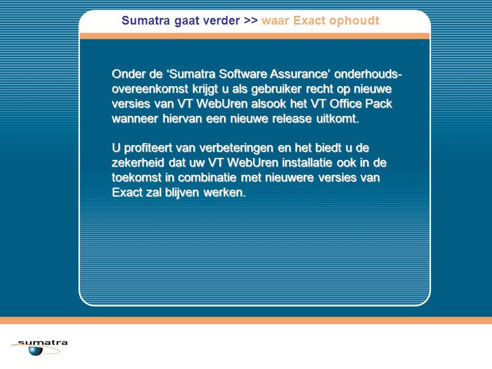 Sumatra gaat verder >> waar Exact ophoudt Onder de 'Sumatra Software Assurance' onderhouds- overeenkomst krijgt u als gebruiker recht op nieuwe versies van VT WebUren alsook het VT Office Pack wanneer hiervan een nieuwe release uitkomt.