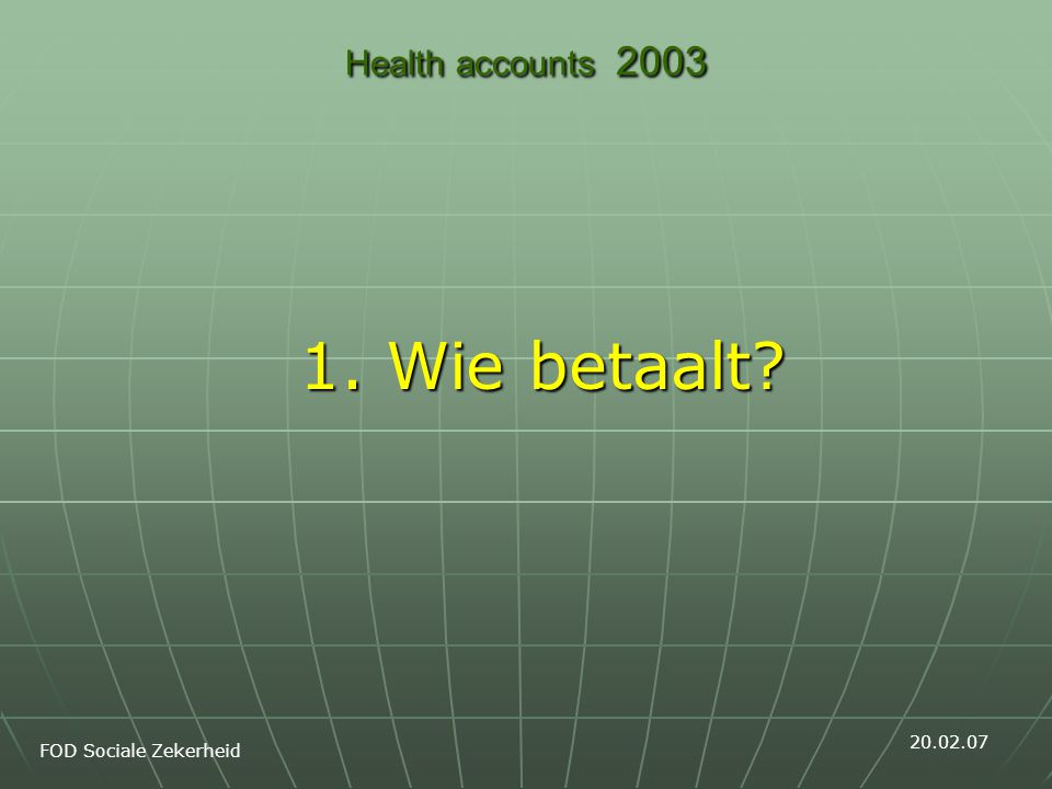 Health accounts 2003 1. Wie betaalt FOD Sociale Zekerheid 20.02.07