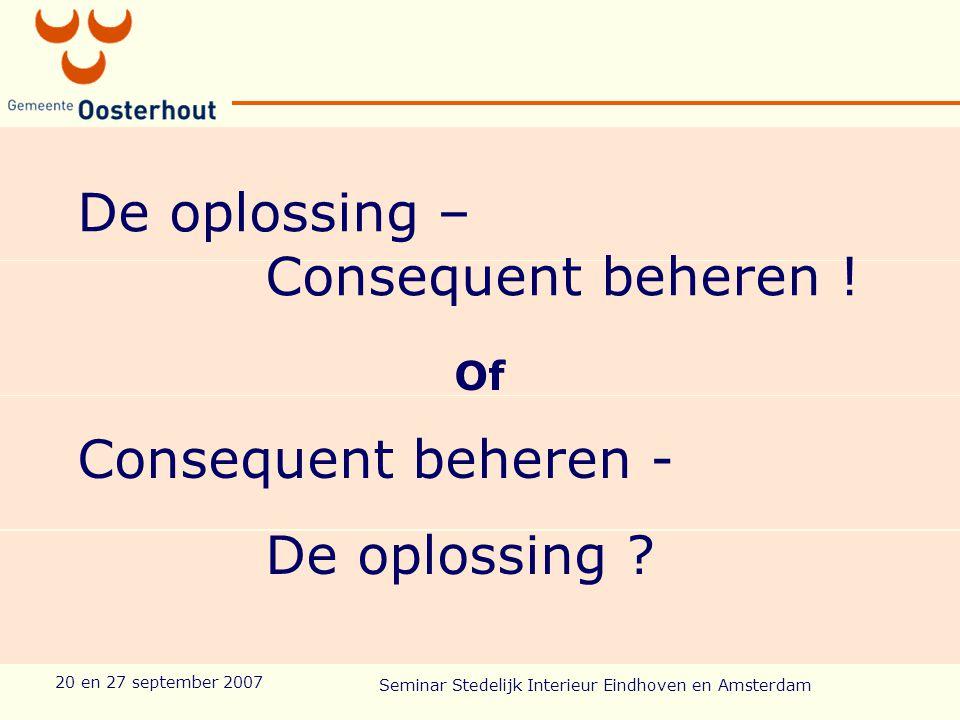 20 en 27 september 2007 Seminar Stedelijk Interieur Eindhoven en Amsterdam De oplossing – Consequent beheren .