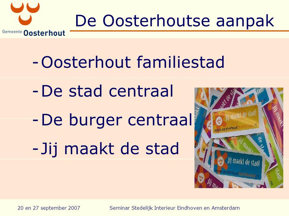 20 en 27 september 2007Seminar Stedelijk Interieur Eindhoven en Amsterdam De Oosterhoutse aanpak -Oosterhout familiestad -De stad centraal -De burger centraal -Jij maakt de stad