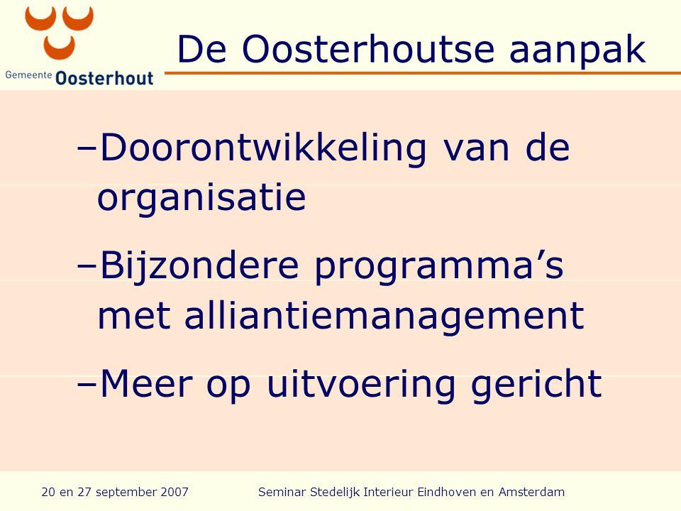 20 en 27 september 2007Seminar Stedelijk Interieur Eindhoven en Amsterdam De Oosterhoutse aanpak –Doorontwikkeling van de organisatie –Bijzondere programma's met alliantiemanagement –Meer op uitvoering gericht