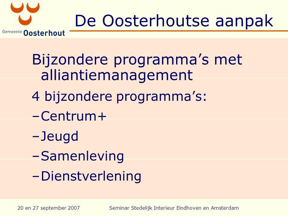 20 en 27 september 2007Seminar Stedelijk Interieur Eindhoven en Amsterdam De Oosterhoutse aanpak Bijzondere programma's met alliantiemanagement 4 bijzondere programma's: –Centrum+ –Jeugd –Samenleving –Dienstverlening
