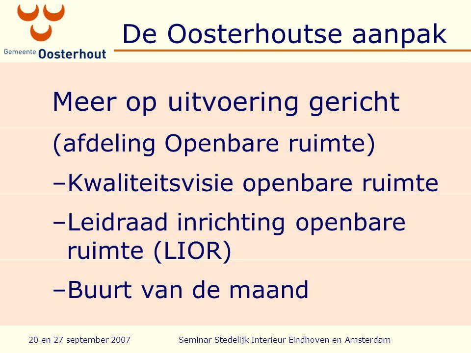 20 en 27 september 2007Seminar Stedelijk Interieur Eindhoven en Amsterdam De Oosterhoutse aanpak Meer op uitvoering gericht (afdeling Openbare ruimte) –Kwaliteitsvisie openbare ruimte –Leidraad inrichting openbare ruimte (LIOR) –Buurt van de maand
