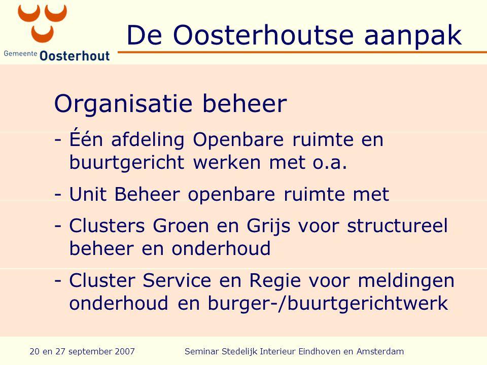 20 en 27 september 2007Seminar Stedelijk Interieur Eindhoven en Amsterdam De Oosterhoutse aanpak Organisatie beheer -Één afdeling Openbare ruimte en buurtgericht werken met o.a.