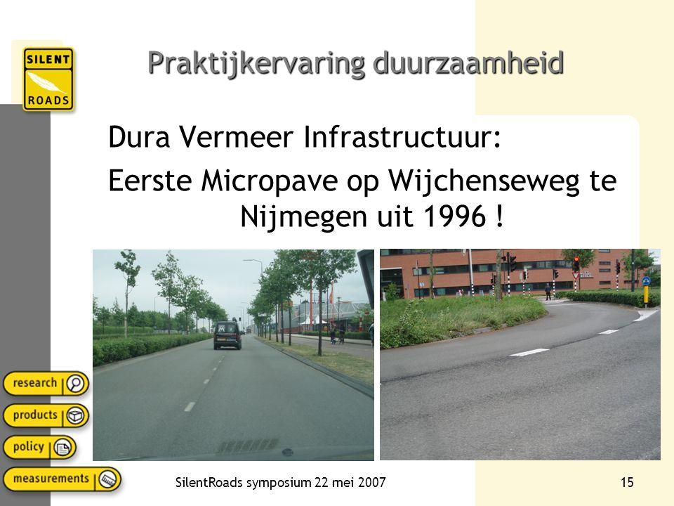 SilentRoads symposium 22 mei 200715 Praktijkervaring duurzaamheid Dura Vermeer Infrastructuur: Eerste Micropave op Wijchenseweg te Nijmegen uit 1996 !