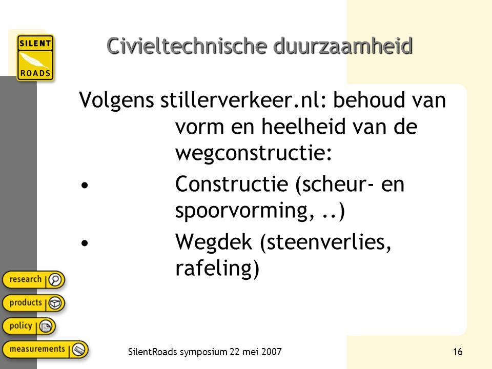 SilentRoads symposium 22 mei 200716 Civieltechnische duurzaamheid Volgens stillerverkeer.nl: behoud van vorm en heelheid van de wegconstructie: Constructie (scheur- en spoorvorming,..) Wegdek (steenverlies, rafeling)
