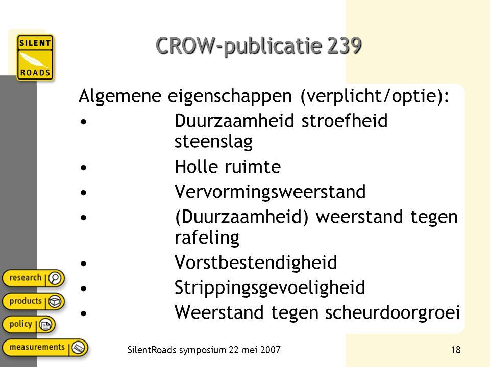 SilentRoads symposium 22 mei 200718 CROW-publicatie 239 Algemene eigenschappen (verplicht/optie): Duurzaamheid stroefheid steenslag Holle ruimte Vervormingsweerstand (Duurzaamheid) weerstand tegen rafeling Vorstbestendigheid Strippingsgevoeligheid Weerstand tegen scheurdoorgroei