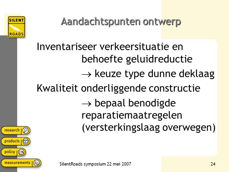 SilentRoads symposium 22 mei 200724 Aandachtspunten ontwerp Inventariseer verkeersituatie en behoefte geluidreductie  keuze type dunne deklaag Kwaliteit onderliggende constructie  bepaal benodigde reparatiemaatregelen (versterkingslaag overwegen)