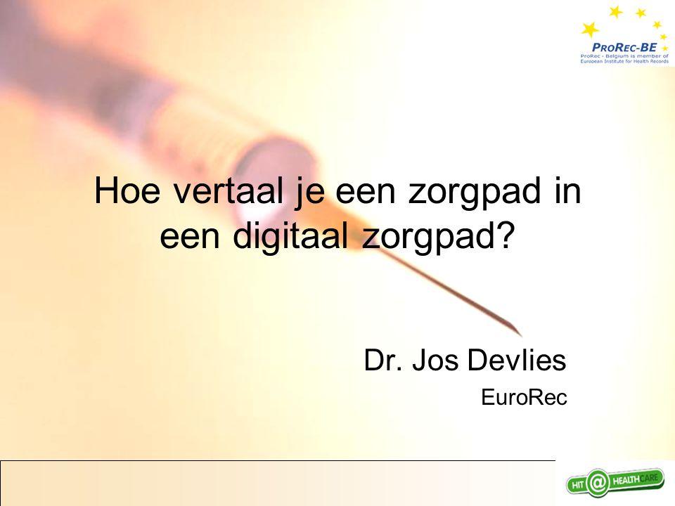 Hoe vertaal je een zorgpad in een digitaal zorgpad Dr. Jos Devlies EuroRec