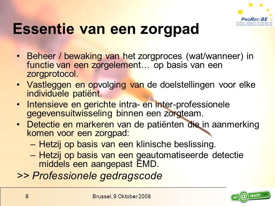 Brussel, 9 Oktober 20088 Essentie van een zorgpad Beheer / bewaking van het zorgproces (wat/wanneer) in functie van een zorgelement… op basis van een zorgprotocol.