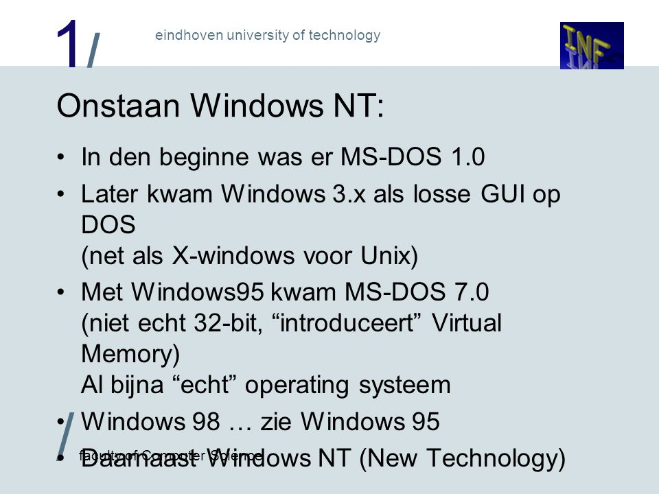 1/1/ / faculty of Computer Science eindhoven university of technology Onstaan Windows NT: In den beginne was er MS-DOS 1.0 Later kwam Windows 3.x als losse GUI op DOS (net als X-windows voor Unix) Met Windows95 kwam MS-DOS 7.0 (niet echt 32-bit, introduceert Virtual Memory) Al bijna echt operating systeem Windows 98 … zie Windows 95 Daarnaast Windows NT (New Technology)