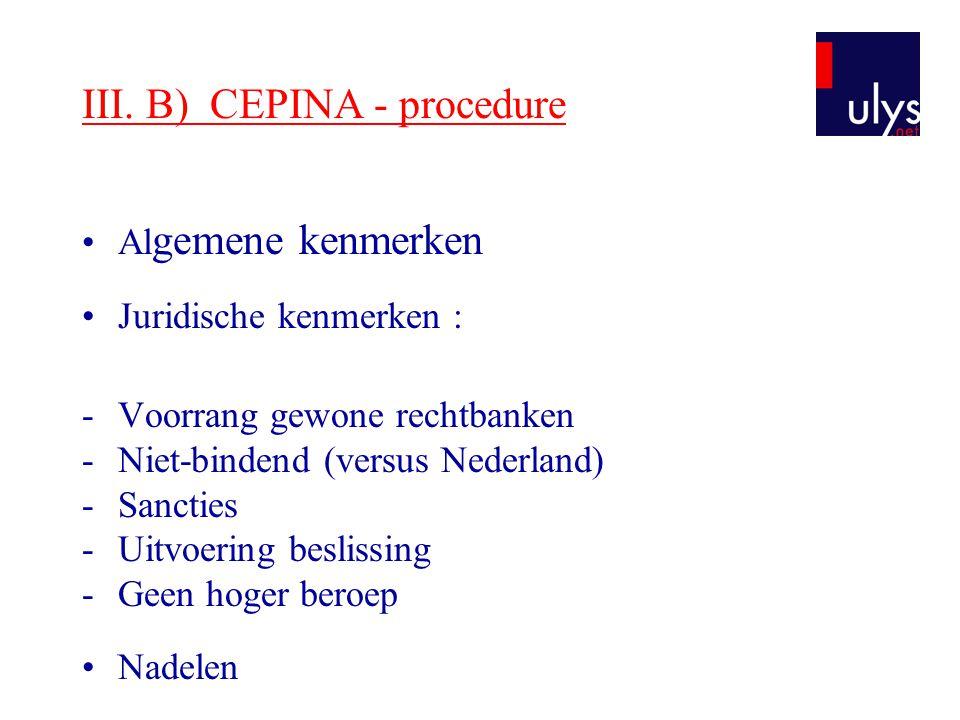 III. B) CEPINA - procedure Al gemene kenmerken Juridische kenmerken : -Voorrang gewone rechtbanken -Niet-bindend (versus Nederland) -Sancties -Uitvoer