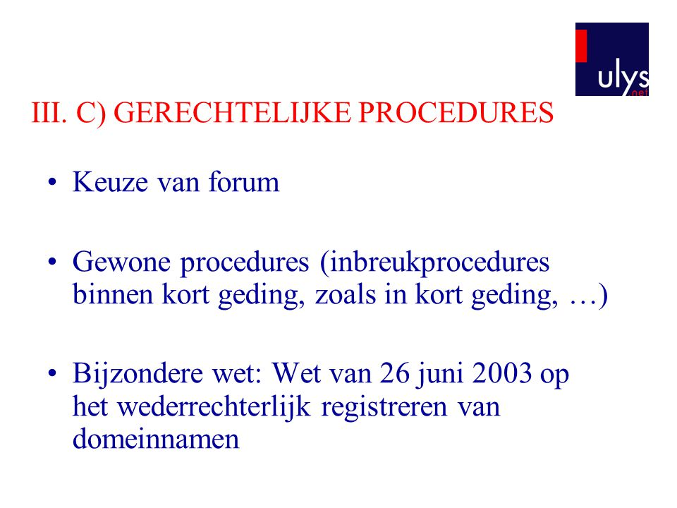 III. C) GERECHTELIJKE PROCEDURES Keuze van forum Gewone procedures (inbreukprocedures binnen kort geding, zoals in kort geding, …) Bijzondere wet: Wet