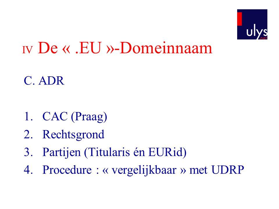 IV De «.EU »-Domeinnaam C. ADR 1.CAC (Praag) 2.Rechtsgrond 3.Partijen (Titularis én EURid) 4.Procedure : « vergelijkbaar » met UDRP