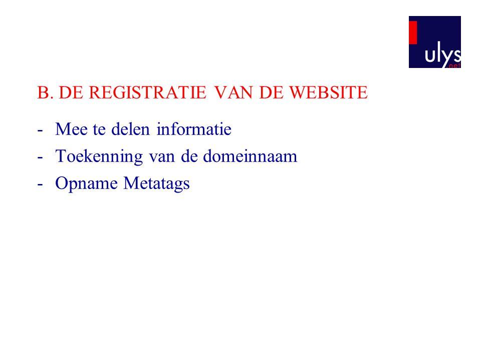 B. DE REGISTRATIE VAN DE WEBSITE -Mee te delen informatie -Toekenning van de domeinnaam -Opname Metatags