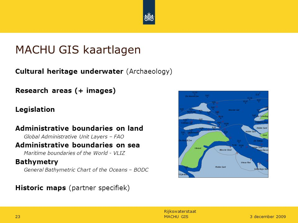 Rijkswaterstaat MACHU GIS233 december 2009 MACHU GIS kaartlagen Cultural heritage underwater (Archaeology) Research areas (+ images) Legislation Administrative boundaries on land Global Administrative Unit Layers – FAO Administrative boundaries on sea Maritime boundaries of the World - VLIZ Bathymetry General Bathymetric Chart of the Oceans – BODC Historic maps (partner specifiek)