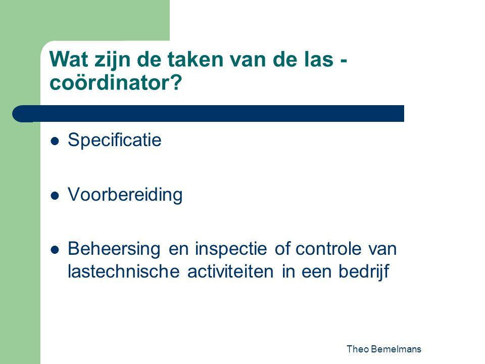 Theo Bemelmans Wat zijn de taken van de las - coördinator? Specificatie Voorbereiding Beheersing en inspectie of controle van lastechnische activiteit
