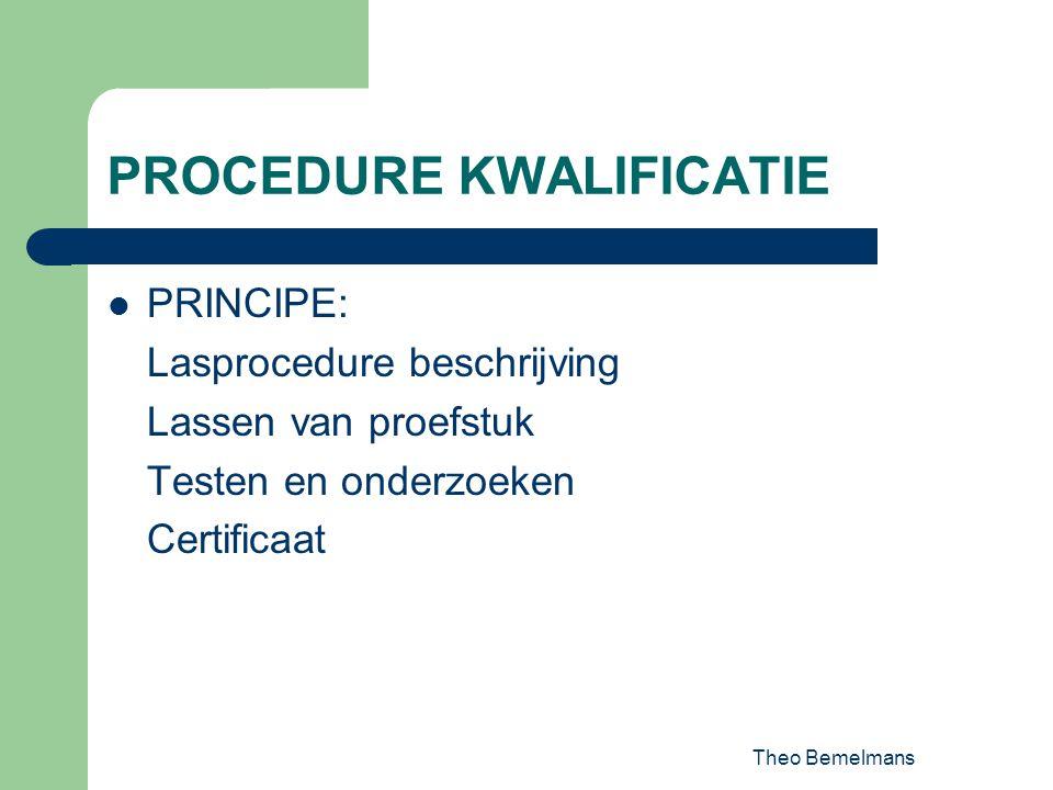 Theo Bemelmans PROCEDURE KWALIFICATIE PRINCIPE: Lasprocedure beschrijving Lassen van proefstuk Testen en onderzoeken Certificaat