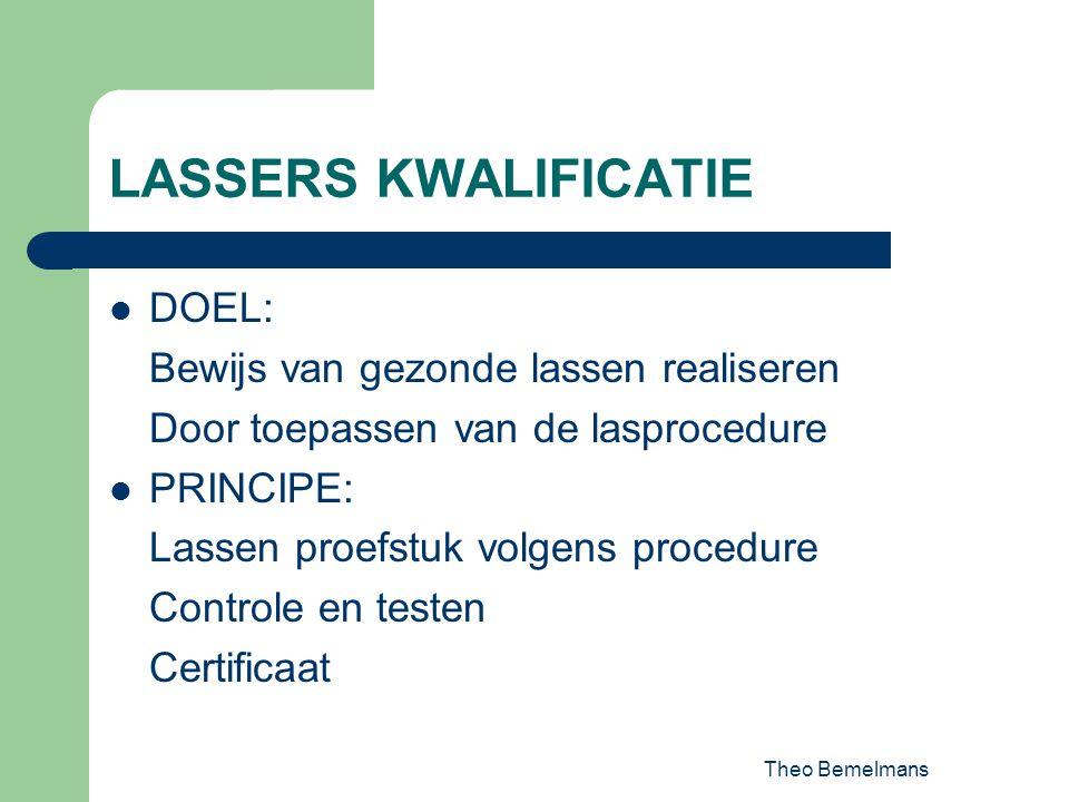 Theo Bemelmans LASSERS KWALIFICATIE DOEL: Bewijs van gezonde lassen realiseren Door toepassen van de lasprocedure PRINCIPE: Lassen proefstuk volgens p