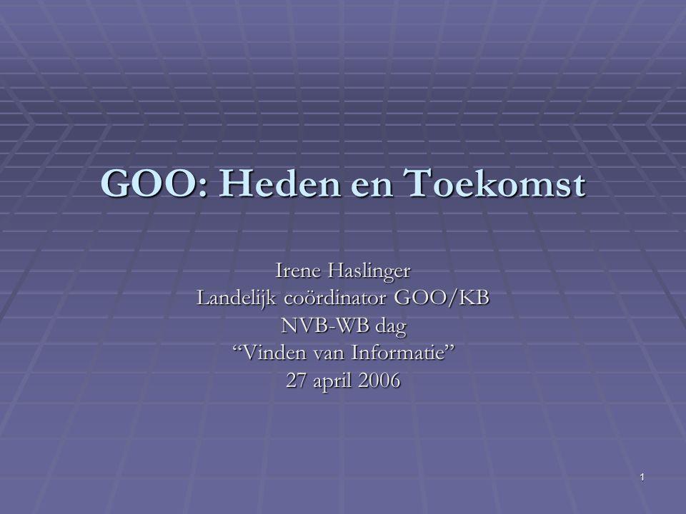 1 GOO: Heden en Toekomst Irene Haslinger Landelijk coördinator GOO/KB NVB-WB dag Vinden van Informatie 27 april 2006