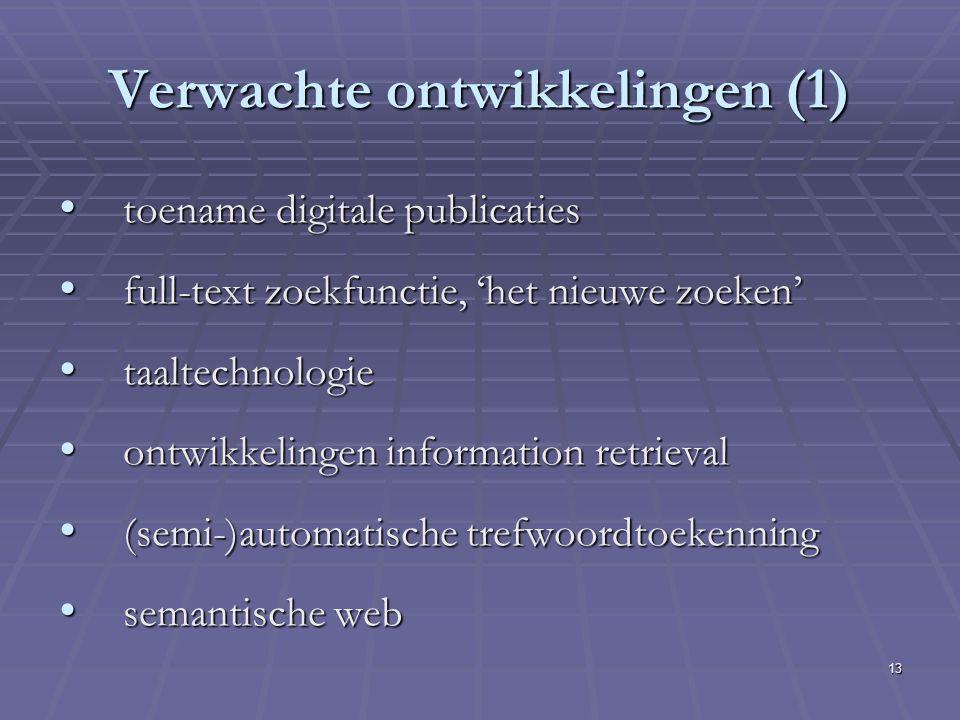 13 Verwachte ontwikkelingen (1) toename digitale publicaties toename digitale publicaties full-text zoekfunctie, 'het nieuwe zoeken' full-text zoekfunctie, 'het nieuwe zoeken' taaltechnologie taaltechnologie ontwikkelingen information retrieval ontwikkelingen information retrieval (semi-)automatische trefwoordtoekenning (semi-)automatische trefwoordtoekenning semantische web semantische web