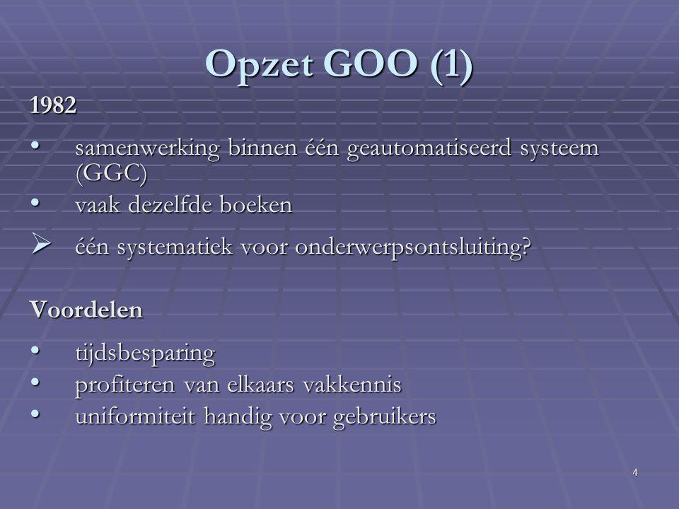 4 Opzet GOO (1) 1982 samenwerking binnen één geautomatiseerd systeem (GGC) samenwerking binnen één geautomatiseerd systeem (GGC) vaak dezelfde boeken vaak dezelfde boeken  één systematiek voor onderwerpsontsluiting.