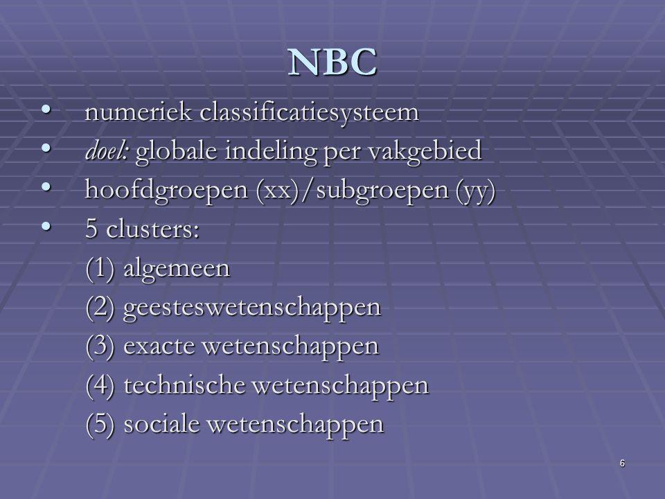 6 NBC numeriek classificatiesysteem numeriek classificatiesysteem doel: globale indeling per vakgebied doel: globale indeling per vakgebied hoofdgroepen (xx)/subgroepen (yy) hoofdgroepen (xx)/subgroepen (yy) 5 clusters: 5 clusters: (1) algemeen (2) geesteswetenschappen (3) exacte wetenschappen (4) technische wetenschappen (5) sociale wetenschappen