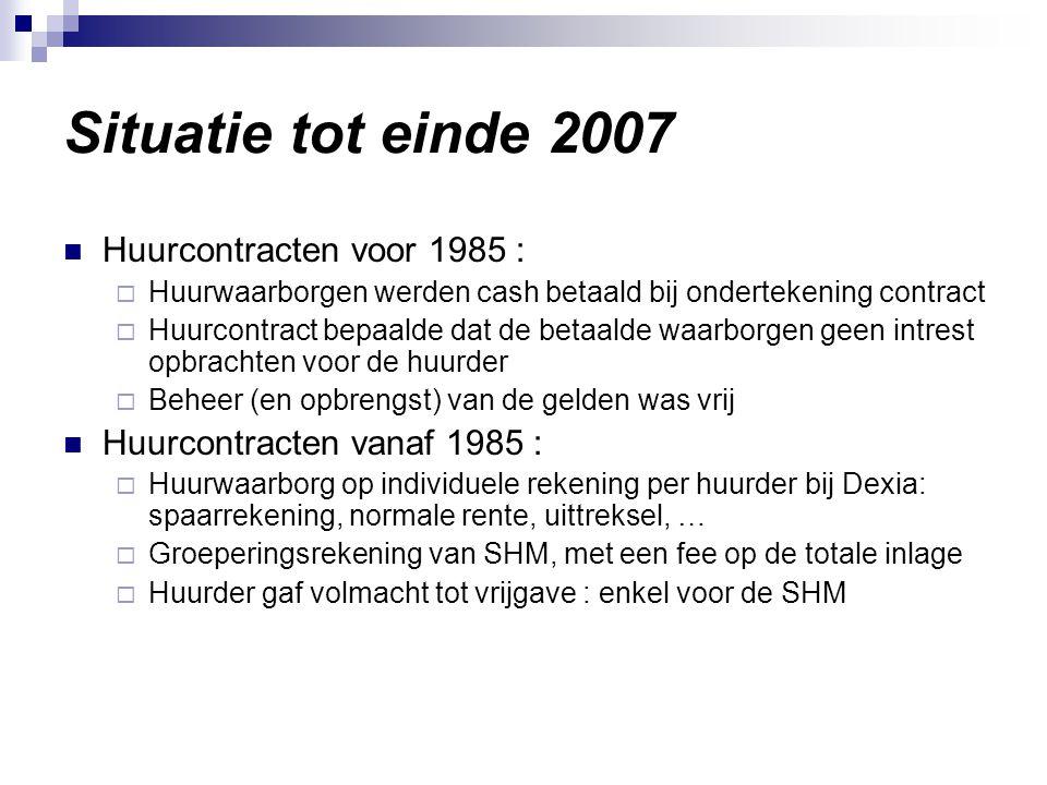 Situatie tot einde 2007 Huurcontracten voor 1985 :  Huurwaarborgen werden cash betaald bij ondertekening contract  Huurcontract bepaalde dat de betaalde waarborgen geen intrest opbrachten voor de huurder  Beheer (en opbrengst) van de gelden was vrij Huurcontracten vanaf 1985 :  Huurwaarborg op individuele rekening per huurder bij Dexia: spaarrekening, normale rente, uittreksel, …  Groeperingsrekening van SHM, met een fee op de totale inlage  Huurder gaf volmacht tot vrijgave : enkel voor de SHM