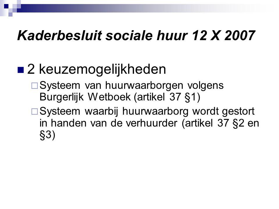 Kaderbesluit sociale huur 12 X 2007 2 keuzemogelijkheden  Systeem van huurwaarborgen volgens Burgerlijk Wetboek (artikel 37 §1)  Systeem waarbij huurwaarborg wordt gestort in handen van de verhuurder (artikel 37 §2 en §3)