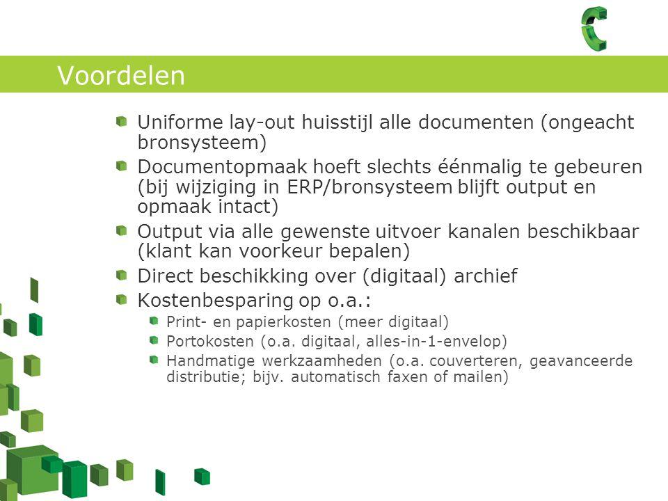 Voordelen Uniforme lay-out huisstijl alle documenten (ongeacht bronsysteem) Documentopmaak hoeft slechts éénmalig te gebeuren (bij wijziging in ERP/bronsysteem blijft output en opmaak intact) Output via alle gewenste uitvoer kanalen beschikbaar (klant kan voorkeur bepalen) Direct beschikking over (digitaal) archief Kostenbesparing op o.a.: Print- en papierkosten (meer digitaal) Portokosten (o.a.