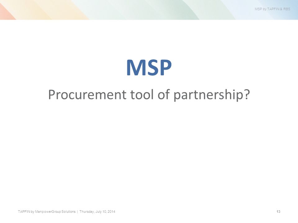 MSP by TAPFIN & RBS TAPFIN by ManpowerGroup Solutions | Thursday, July 10, 201413 MSP Procurement tool of partnership?