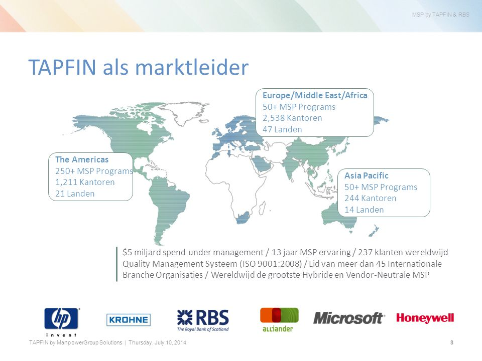 MSP by TAPFIN & RBS TAPFIN by ManpowerGroup Solutions | Thursday, July 10, $5 miljard spend under management / 13 jaar MSP ervaring / 237 klanten wereldwijd Quality Management Systeem (ISO 9001:2008) / Lid van meer dan 45 Internationale Branche Organisaties / Wereldwijd de grootste Hybride en Vendor-Neutrale MSP TAPFIN als marktleider The Americas 250+ MSP Programs 1,211 Kantoren 21 Landen Europe/Middle East/Africa 50+ MSP Programs 2,538 Kantoren 47 Landen Asia Pacific 50+ MSP Programs 244 Kantoren 14 Landen