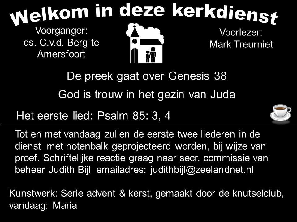 Voorganger: ds. C.v.d. Berg te Amersfoort Voorlezer: Mark Treurniet De preek gaat over Genesis 38 God is trouw in het gezin van Juda Het eerste lied:
