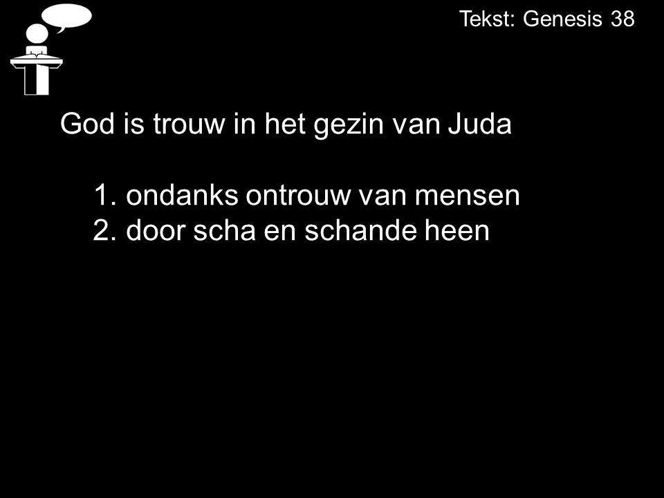 Tekst: Genesis 38 God is trouw in het gezin van Juda 1.ondanks ontrouw van mensen 2.door scha en schande heen