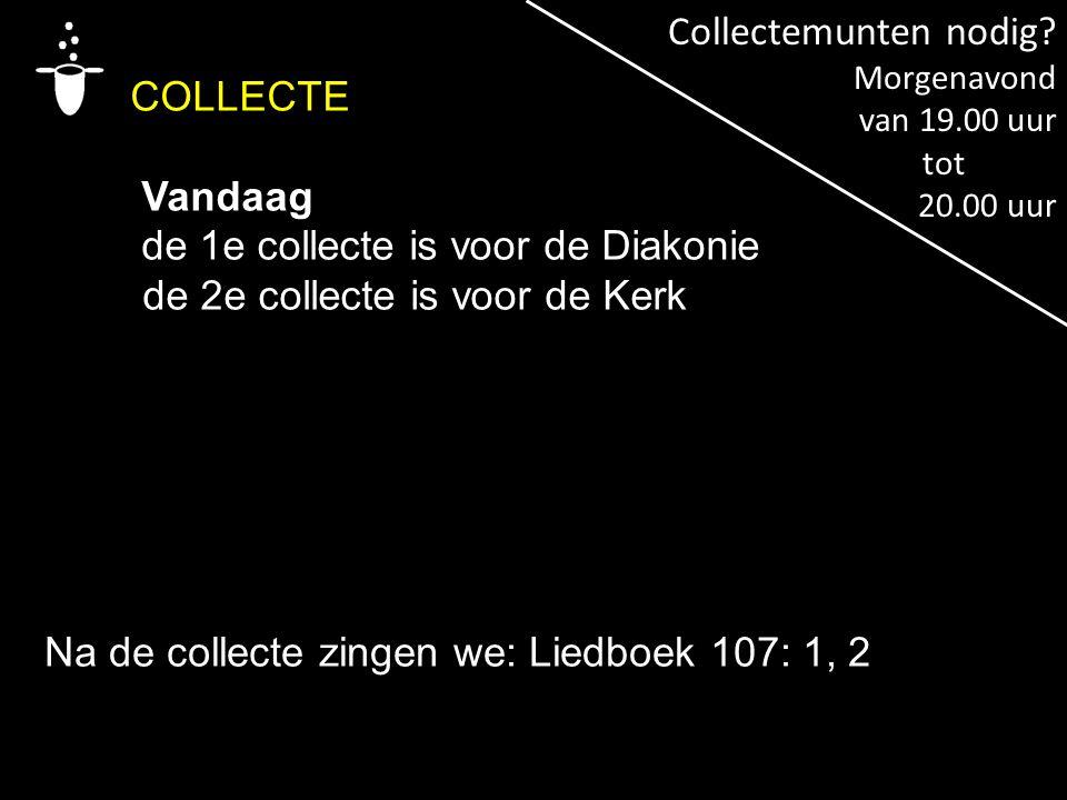 COLLECTE Vandaag de 1e collecte is voor de Diakonie de 2e collecte is voor de Kerk Na de collecte zingen we: Liedboek 107: 1, 2 Collectemunten nodig?