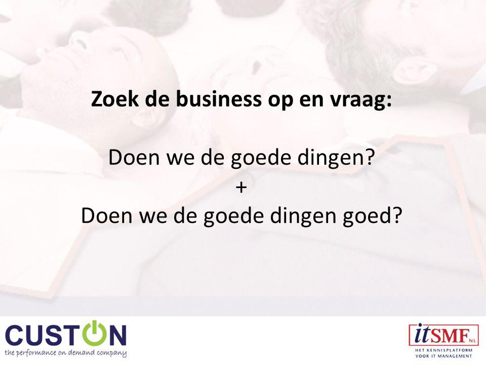 Zoek de business op en vraag: Doen we de goede dingen + Doen we de goede dingen goed