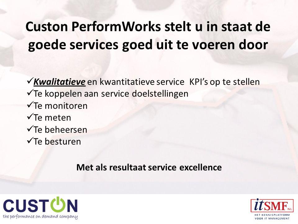Custon PerformWorks stelt u in staat de goede services goed uit te voeren door Kwalitatieve en kwantitatieve service KPI's op te stellen Te koppelen aan service doelstellingen Te monitoren Te meten Te beheersen Te besturen Met als resultaat service excellence